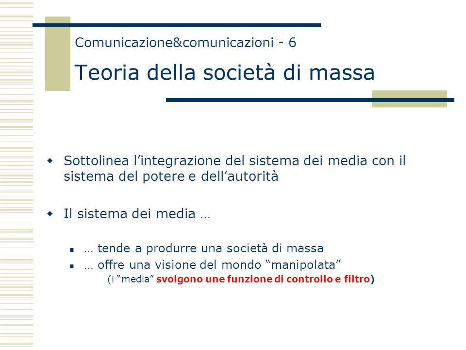 Comunicazione&comunicazioni - 6 Teoria della società di massa  Sottolinea l'integrazione del sistema dei media con il sistema del potere e dell'autorità  Il sistema dei media … … tende a produrre una società di massa … offre una visione del mondo manipolata (i media svolgono une funzione di controllo e filtro)