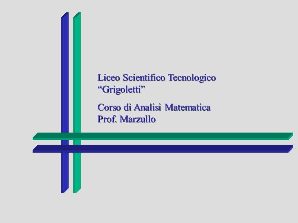 Liceo Scientifico Tecnologico Grigoletti Corso di Analisi Matematica Prof. Marzullo