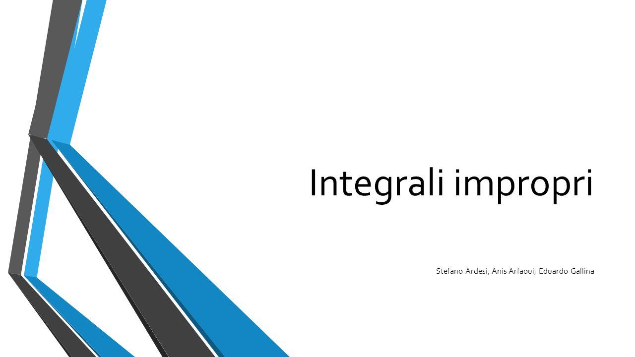 Integrali impropri Stefano Ardesi, Anis Arfaoui, Eduardo Gallina