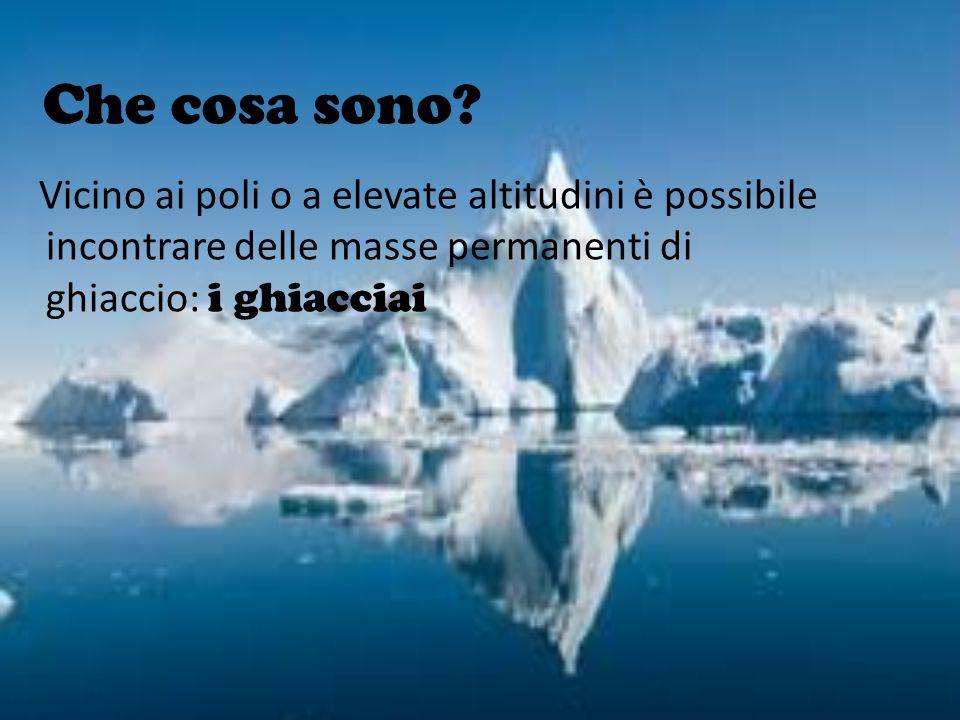 Che cosa sono? Vicino ai poli o a elevate altitudini è possibile incontrare delle masse permanenti di ghiaccio: i ghiacciai