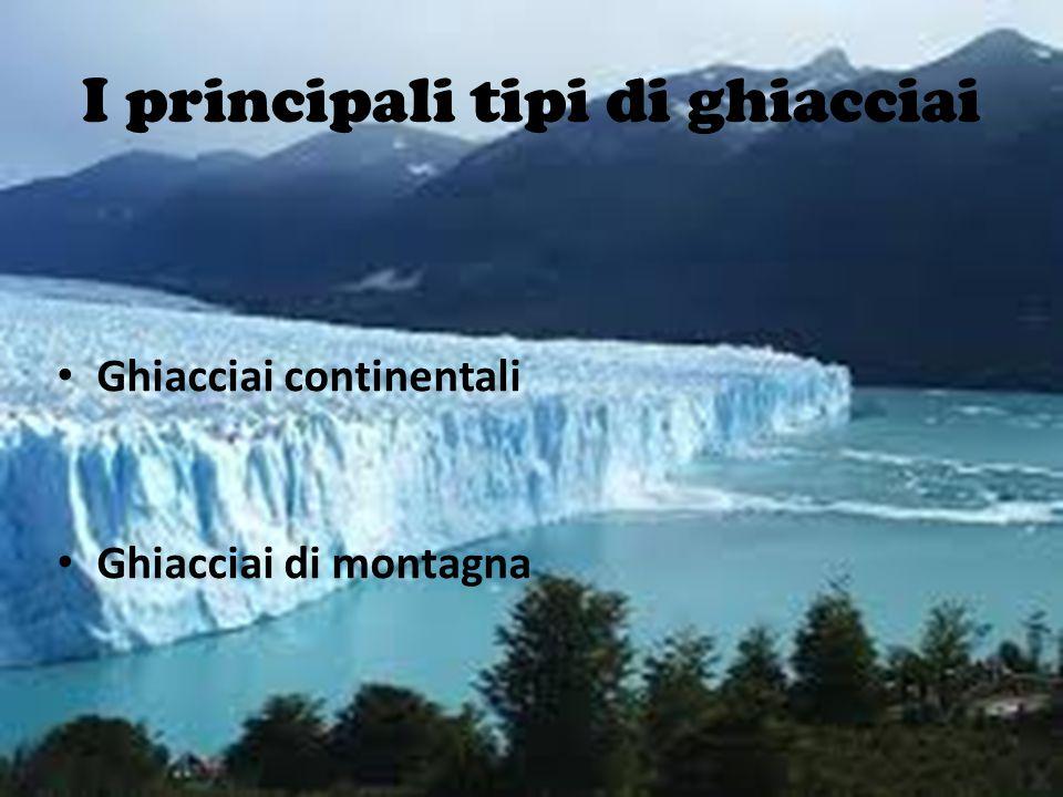 I principali tipi di ghiacciai Ghiacciai continentali Ghiacciai di montagna