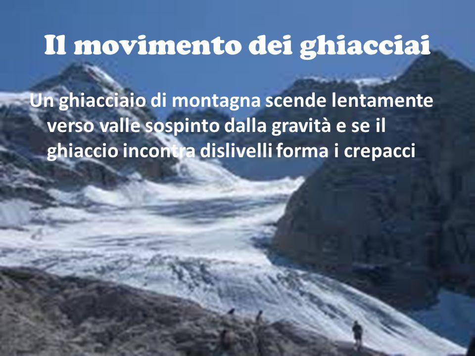 Il movimento dei ghiacciai Un ghiacciaio di montagna scende lentamente verso valle sospinto dalla gravità e se il ghiaccio incontra dislivelli forma i