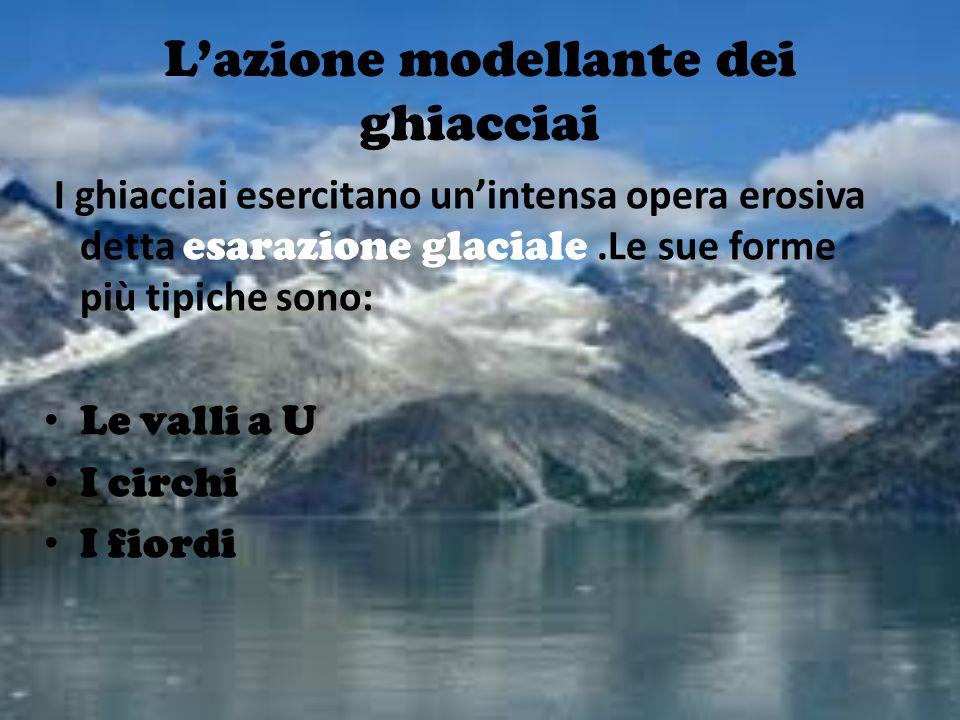 L'azione modellante dei ghiacciai I ghiacciai esercitano un'intensa opera erosiva detta e sarazione glaciale.Le sue forme più tipiche sono: Le valli a