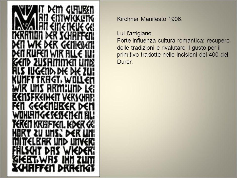 Kirchner Manifesto 1906. Lui l'artigiano. Forte influenza cultura romantica: recupero delle tradizioni e rivalutare il gusto per il primitivo tradotte