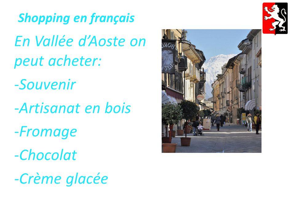Shopping en français En Vallée d'Aoste on peut acheter: -Souvenir -Artisanat en bois -Fromage -Chocolat -Crème glacée