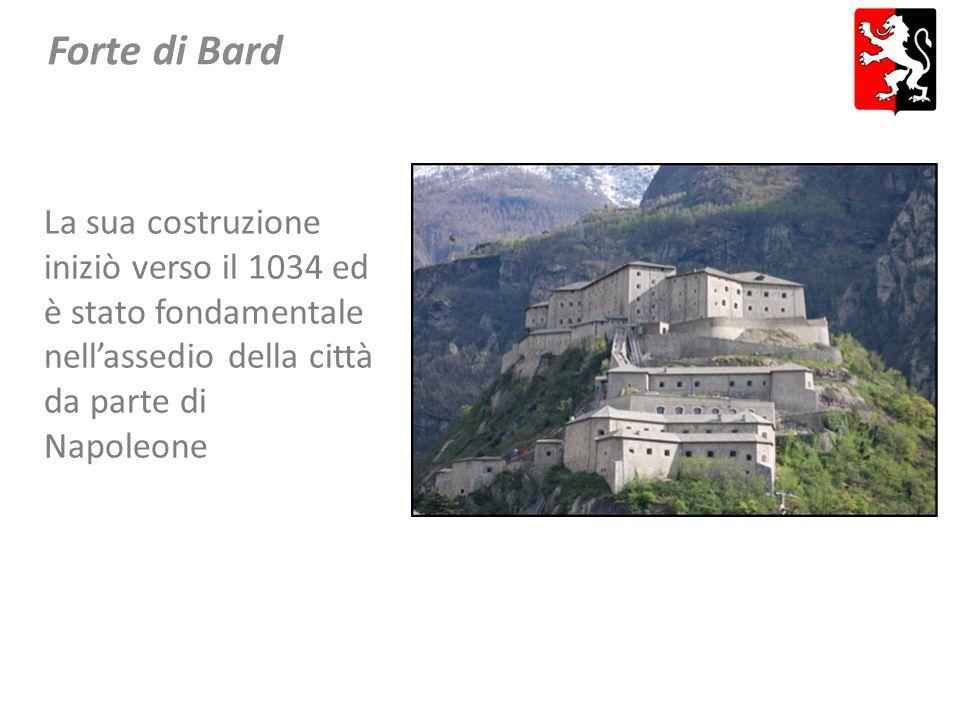 Forte di Bard La sua costruzione iniziò verso il 1034 ed è stato fondamentale nell'assedio della città da parte di Napoleone