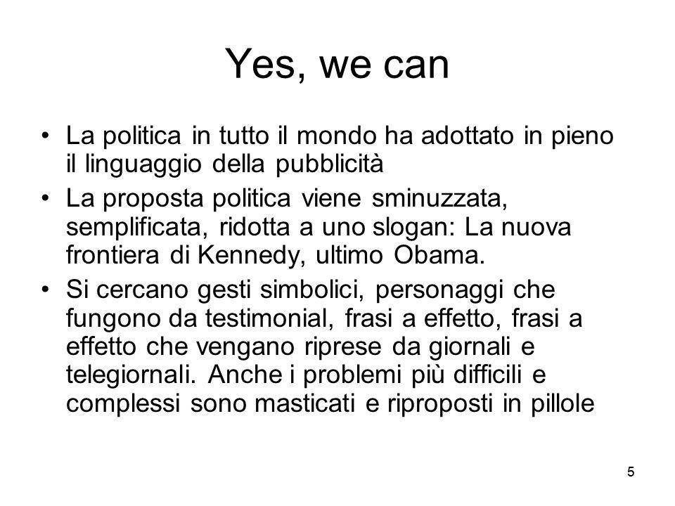 55 Yes, we can La politica in tutto il mondo ha adottato in pieno il linguaggio della pubblicità La proposta politica viene sminuzzata, semplificata,