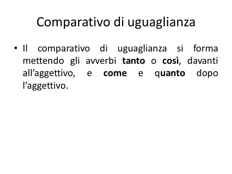 Comparativo di uguaglianza Il comparativo di uguaglianza si forma mettendo gli avverbi tanto o così, davanti all'aggettivo, e come e quanto dopo l'agg