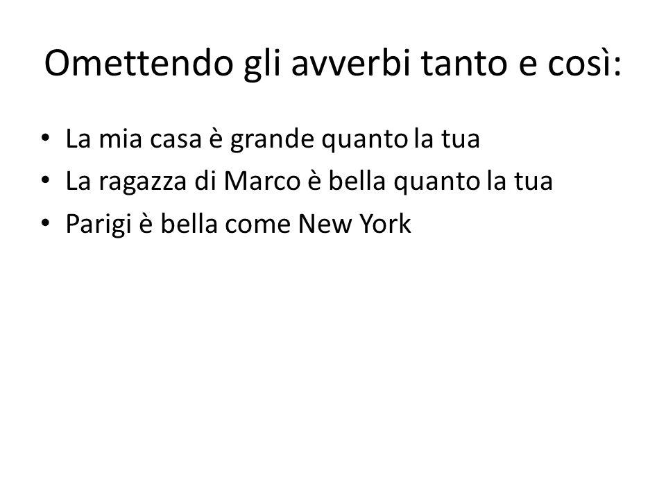 Omettendo gli avverbi tanto e così: La mia casa è grande quanto la tua La ragazza di Marco è bella quanto la tua Parigi è bella come New York