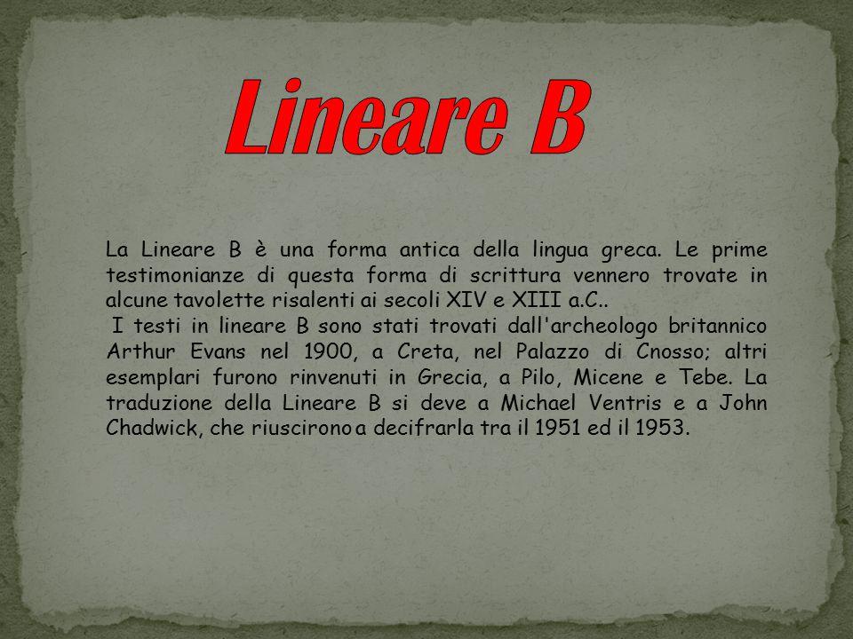 La Lineare B è una forma antica della lingua greca. Le prime testimonianze di questa forma di scrittura vennero trovate in alcune tavolette risalenti