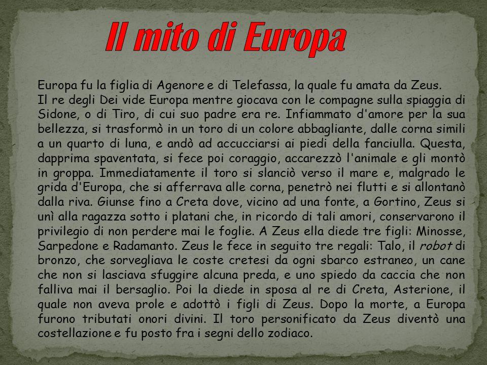Europa fu la figlia di Agenore e di Telefassa, la quale fu amata da Zeus. Il re degli Dei vide Europa mentre giocava con le compagne sulla spiaggia di
