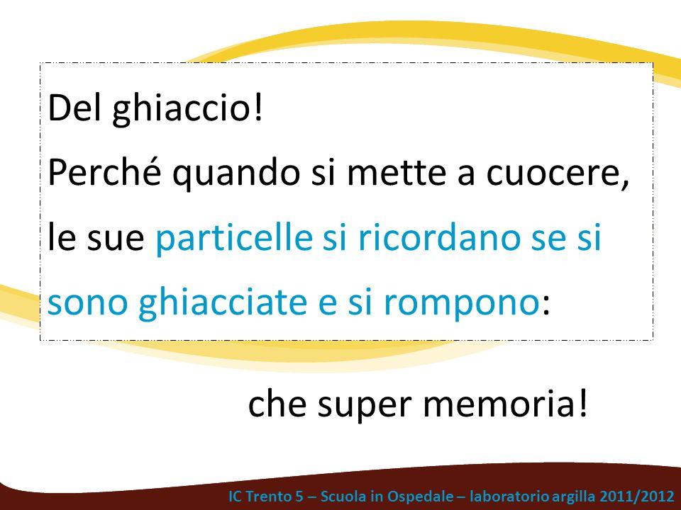 IC Trento 5 – Scuola in Ospedale – laboratorio argilla 2011/2012 Del ghiaccio! Perché quando si mette a cuocere, le sue particelle si ricordano se si
