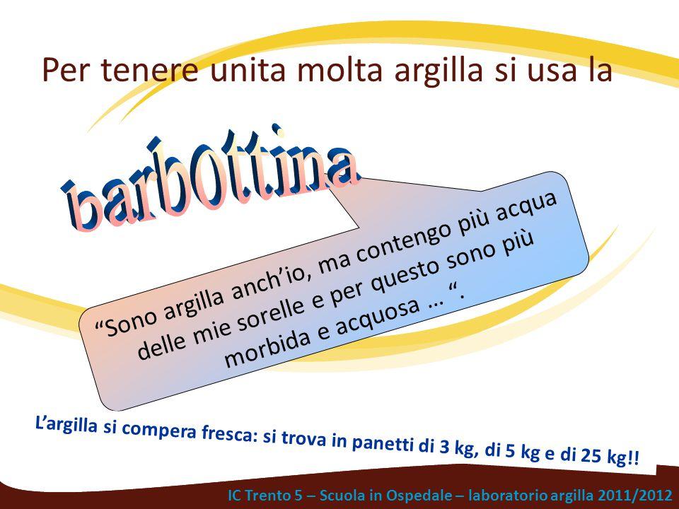 """IC Trento 5 – Scuola in Ospedale – laboratorio argilla 2011/2012 Per tenere unita molta argilla si usa la """"Sono argilla anch'io, ma contengo più acqua"""