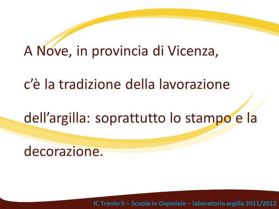 IC Trento 5 – Scuola in Ospedale – laboratorio argilla 2011/2012 A Nove, in provincia di Vicenza, c'è la tradizione della lavorazione dell'argilla: so