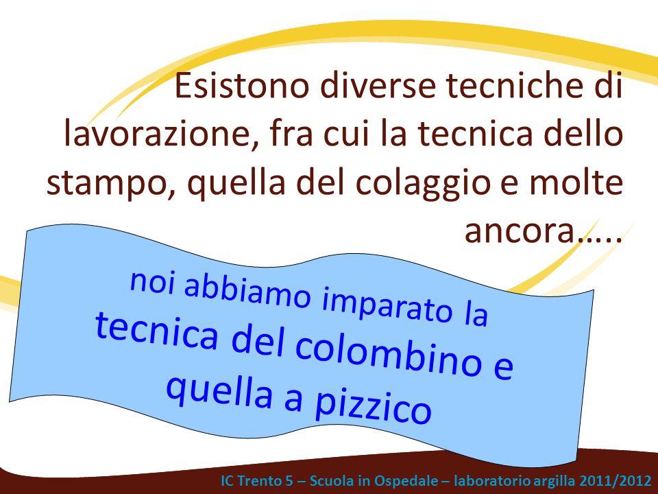 IC Trento 5 – Scuola in Ospedale – laboratorio argilla 2011/2012 Esistono diverse tecniche di lavorazione, fra cui la tecnica dello stampo, quella del