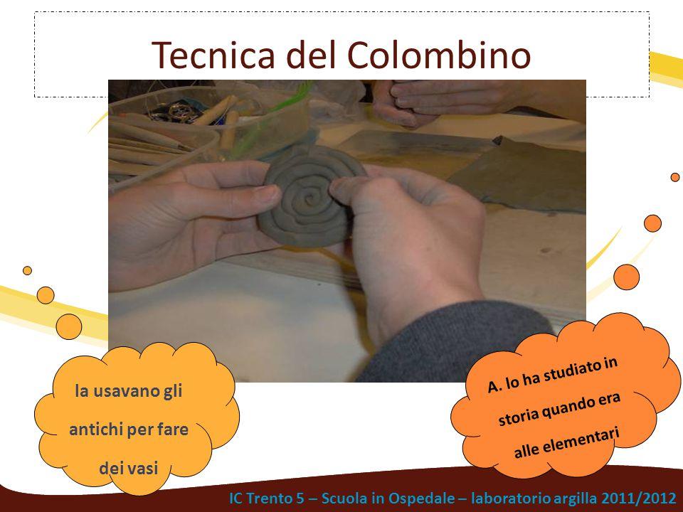 IC Trento 5 – Scuola in Ospedale – laboratorio argilla 2011/2012 Tecnica del Colombino la usavano gli antichi per fare dei vasi A. lo ha studiato in s