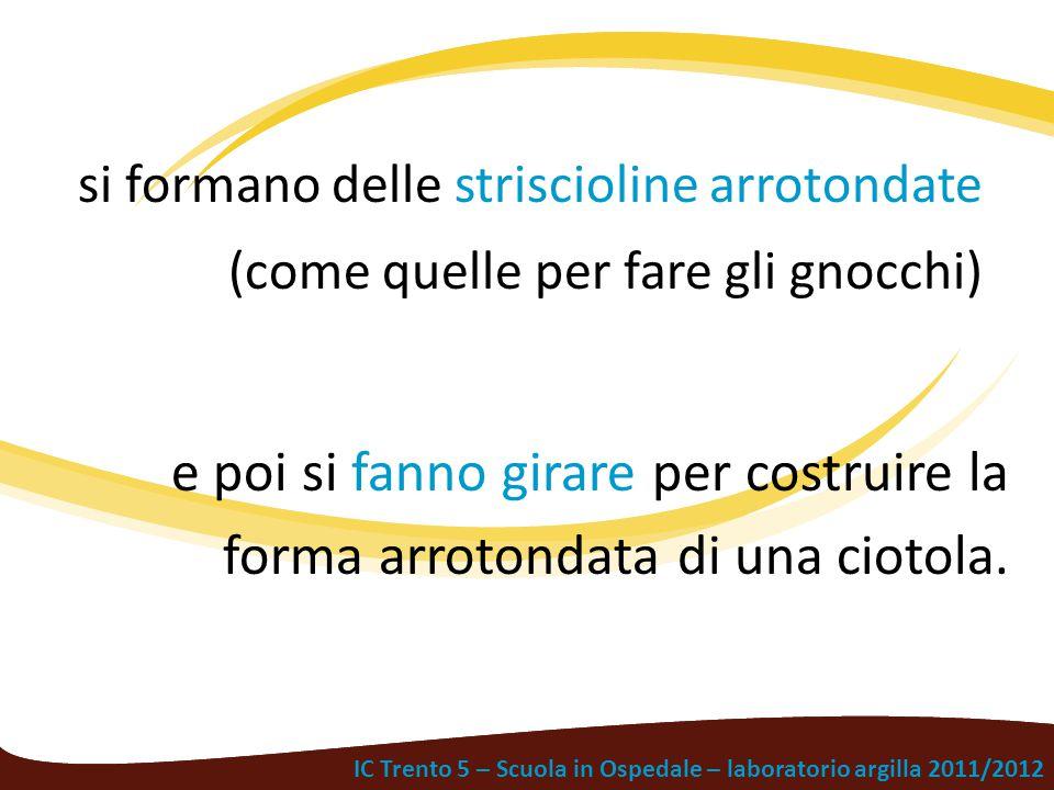 IC Trento 5 – Scuola in Ospedale – laboratorio argilla 2011/2012 si formano delle striscioline arrotondate (come quelle per fare gli gnocchi) e poi si