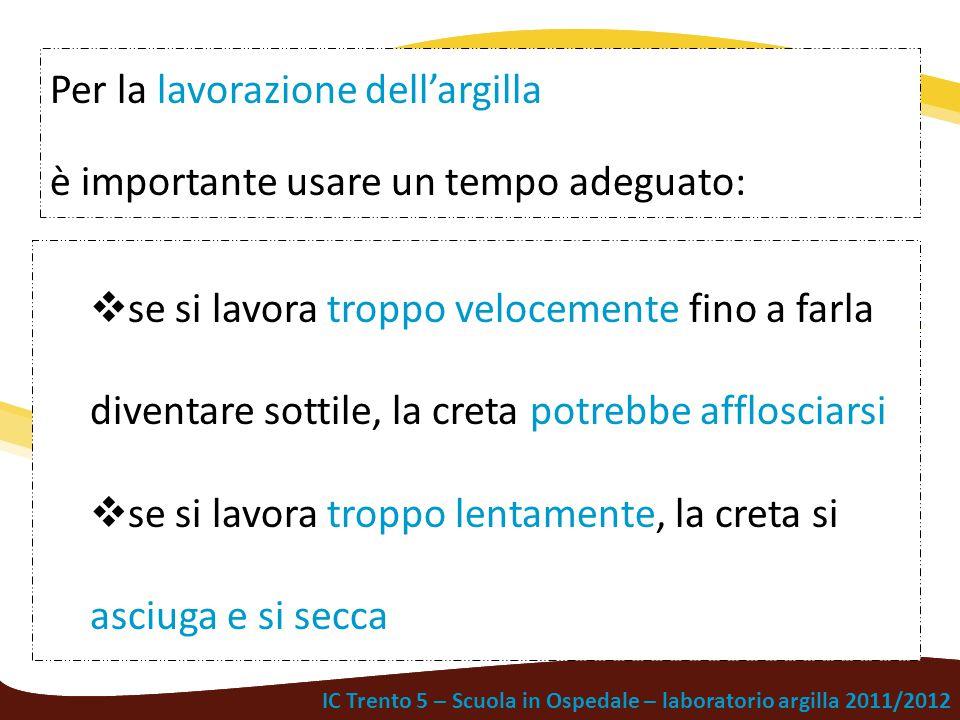 IC Trento 5 – Scuola in Ospedale – laboratorio argilla 2011/2012 Per la lavorazione dell'argilla è importante usare un tempo adeguato:  se si lavora