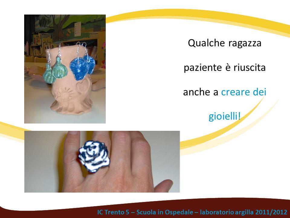 IC Trento 5 – Scuola in Ospedale – laboratorio argilla 2011/2012 Qualche ragazza paziente è riuscita anche a creare dei gioielli!