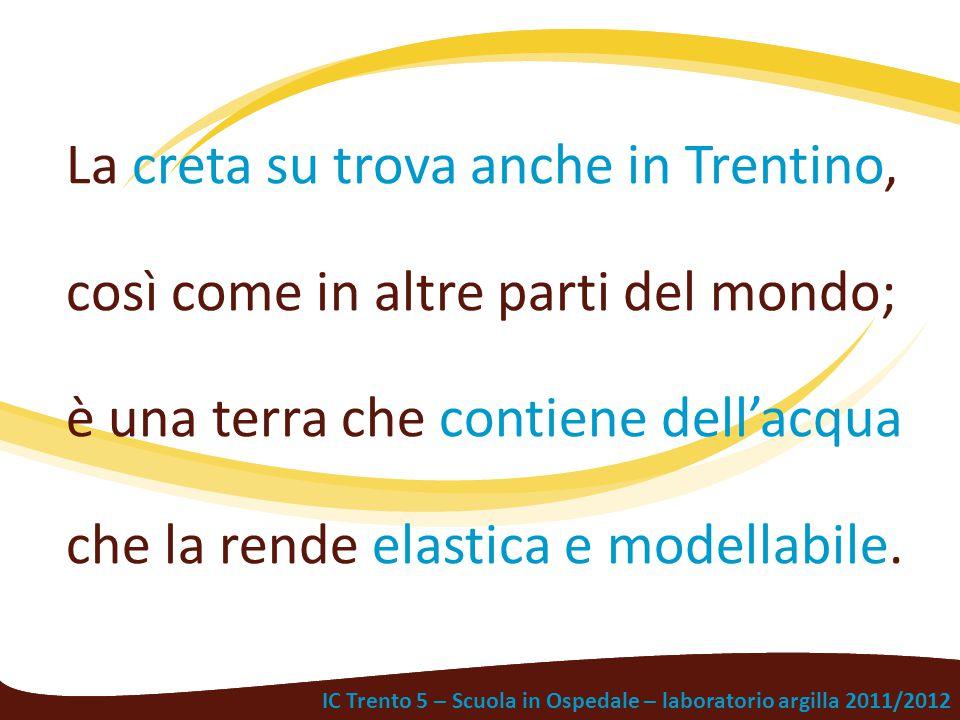 IC Trento 5 – Scuola in Ospedale – laboratorio argilla 2011/2012 La creta su trova anche in Trentino, così come in altre parti del mondo; è una terra