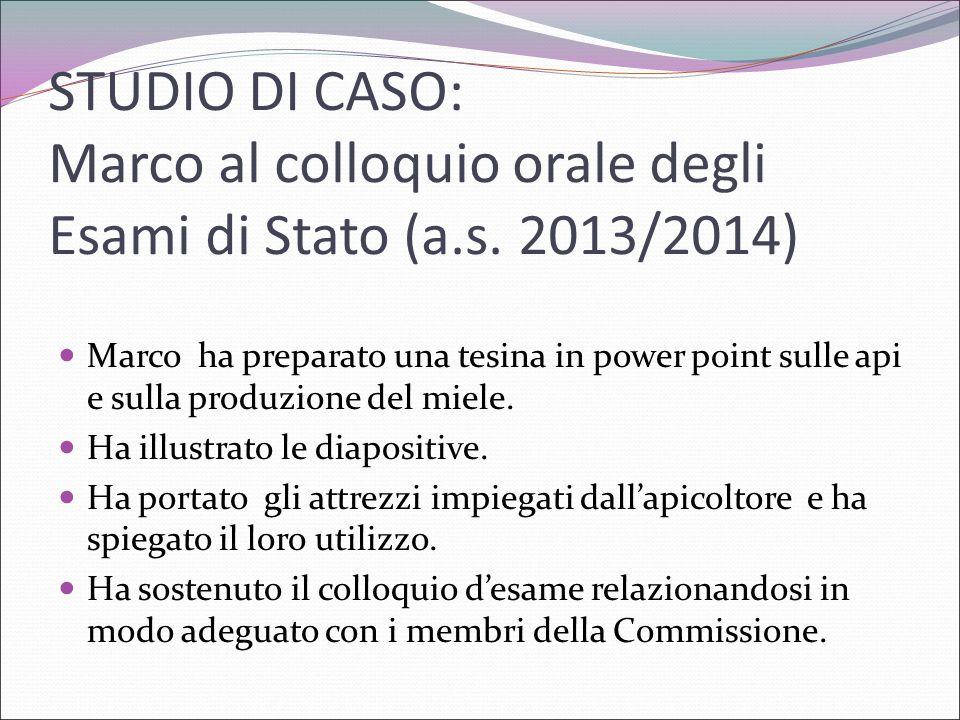 STUDIO DI CASO: Marco al colloquio orale degli Esami di Stato (a.s. 2013/2014) Marco ha preparato una tesina in power point sulle api e sulla produzio