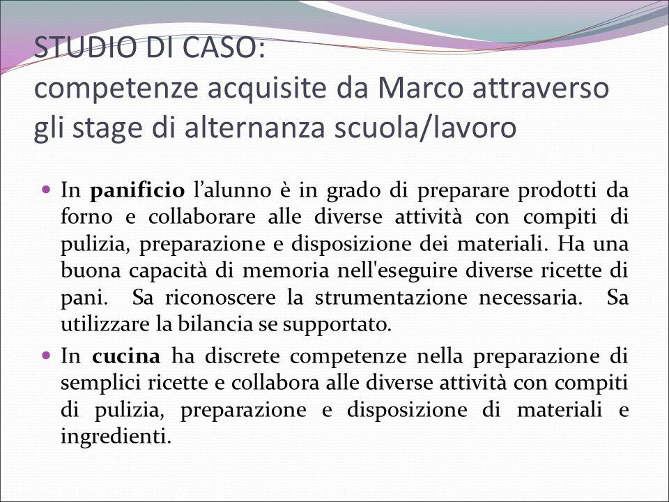 STUDIO DI CASO: competenze acquisite da Marco attraverso gli stage di alternanza scuola/lavoro In panificio l'alunno è in grado di preparare prodotti