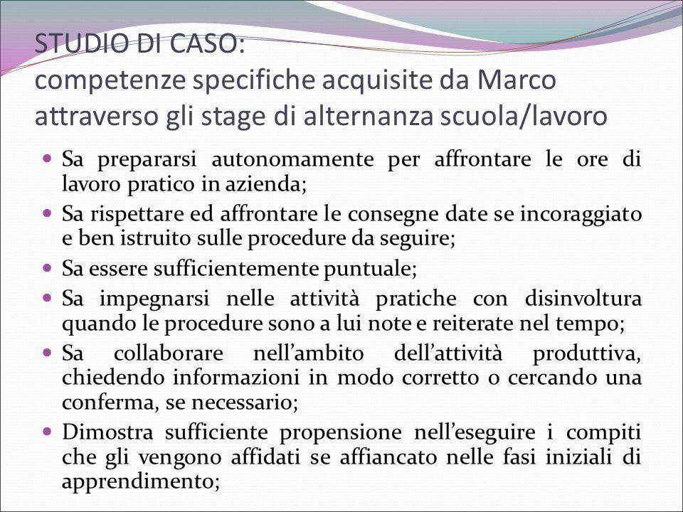STUDIO DI CASO: competenze specifiche acquisite da Marco attraverso gli stage di alternanza scuola/lavoro Sa prepararsi autonomamente per affrontare l