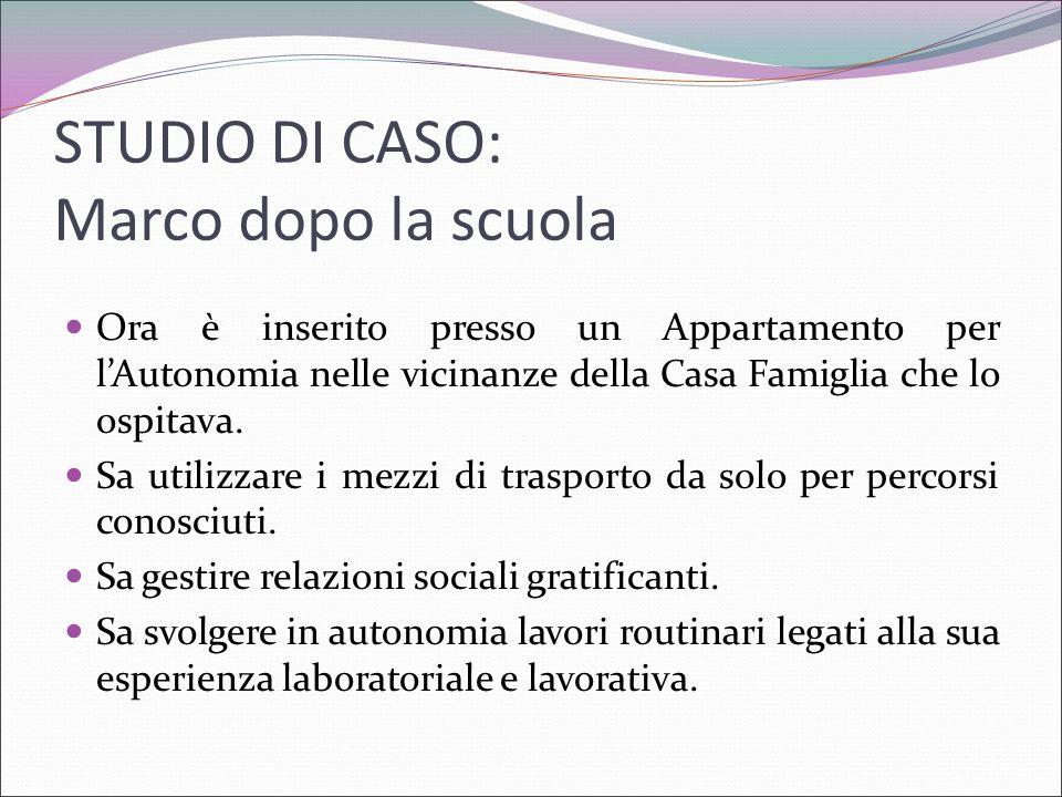 STUDIO DI CASO: Marco dopo la scuola Ora è inserito presso un Appartamento per l'Autonomia nelle vicinanze della Casa Famiglia che lo ospitava. Sa uti