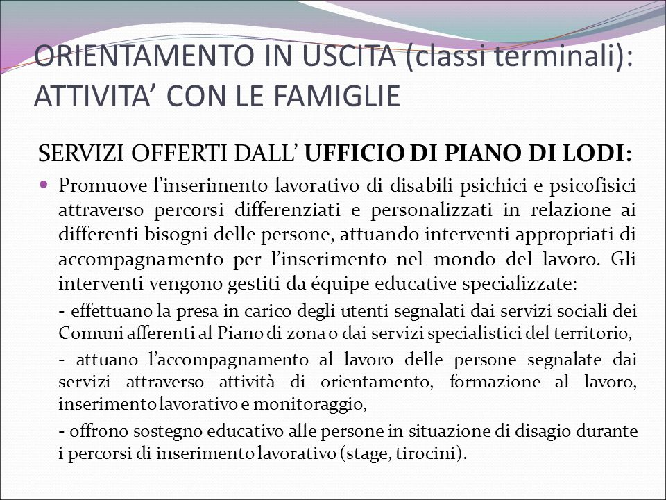 ORIENTAMENTO IN USCITA (classi terminali): ATTIVITA' CON LE FAMIGLIE SERVIZI OFFERTI DALL' UFFICIO DI PIANO DI LODI: Promuove l'inserimento lavorativo