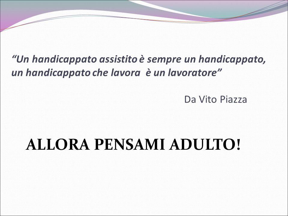 """""""Un handicappato assistito è sempre un handicappato, un handicappato che lavora è un lavoratore"""" Da Vito Piazza ALLORA PENSAMI ADULTO!"""