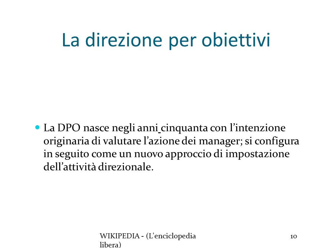 La direzione per obiettivi WIKIPEDIA - (L enciclopedia libera) 10 La DPO nasce negli anni cinquanta con l'intenzione originaria di valutare l'azione dei manager; si configura in seguito come un nuovo approccio di impostazione dell'attività direzionale.