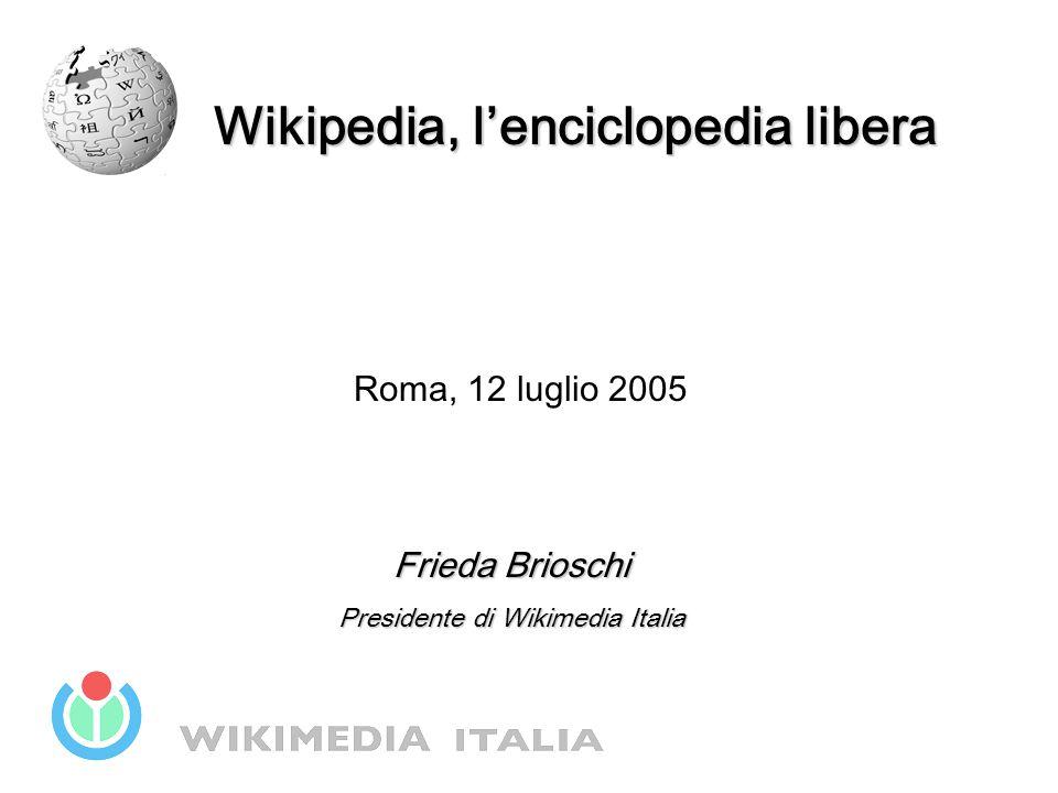 Wikipedia, l'enciclopedia libera Roma, 12 luglio 2005 Frieda Brioschi Presidente di Wikimedia Italia