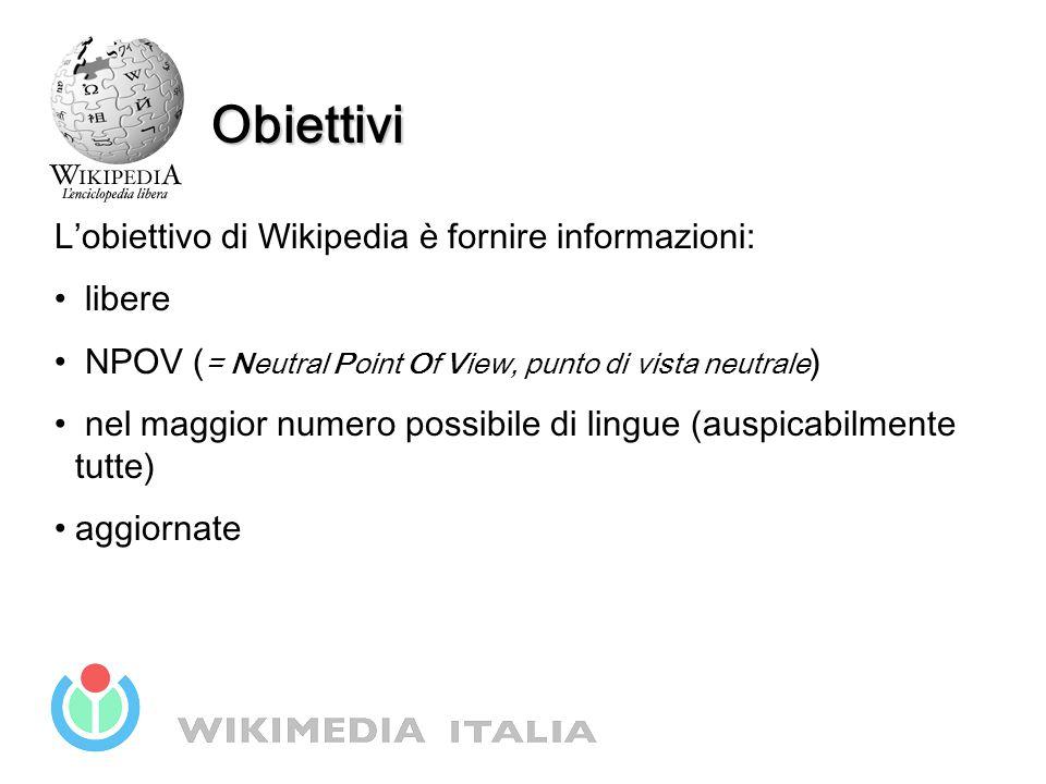Obiettivi L'obiettivo di Wikipedia è fornire informazioni: libere NPOV ( = Neutral Point Of View, punto di vista neutrale ) nel maggior numero possibile di lingue (auspicabilmente tutte) aggiornate