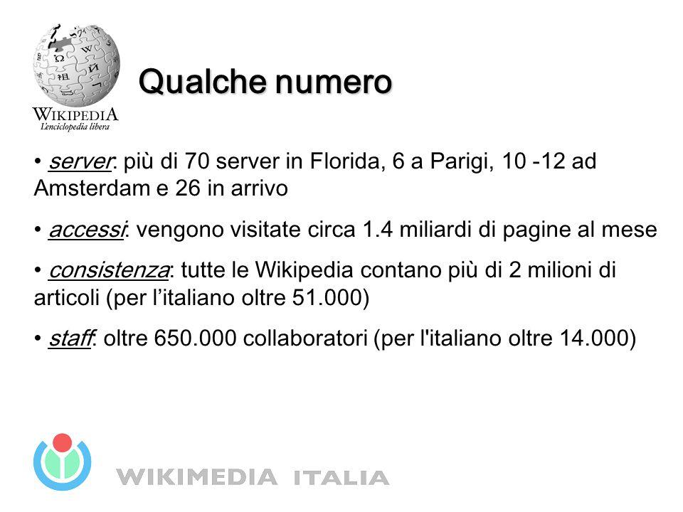 Qualche numero server: più di 70 server in Florida, 6 a Parigi, 10 -12 ad Amsterdam e 26 in arrivo accessi: vengono visitate circa 1.4 miliardi di pagine al mese consistenza: tutte le Wikipedia contano più di 2 milioni di articoli (per l'italiano oltre 51.000) staff: oltre 650.000 collaboratori (per l italiano oltre 14.000)