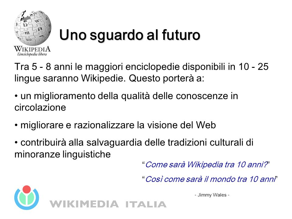 Uno sguardo al futuro Tra 5 - 8 anni le maggiori enciclopedie disponibili in 10 - 25 lingue saranno Wikipedie. Questo porterà a: un miglioramento dell