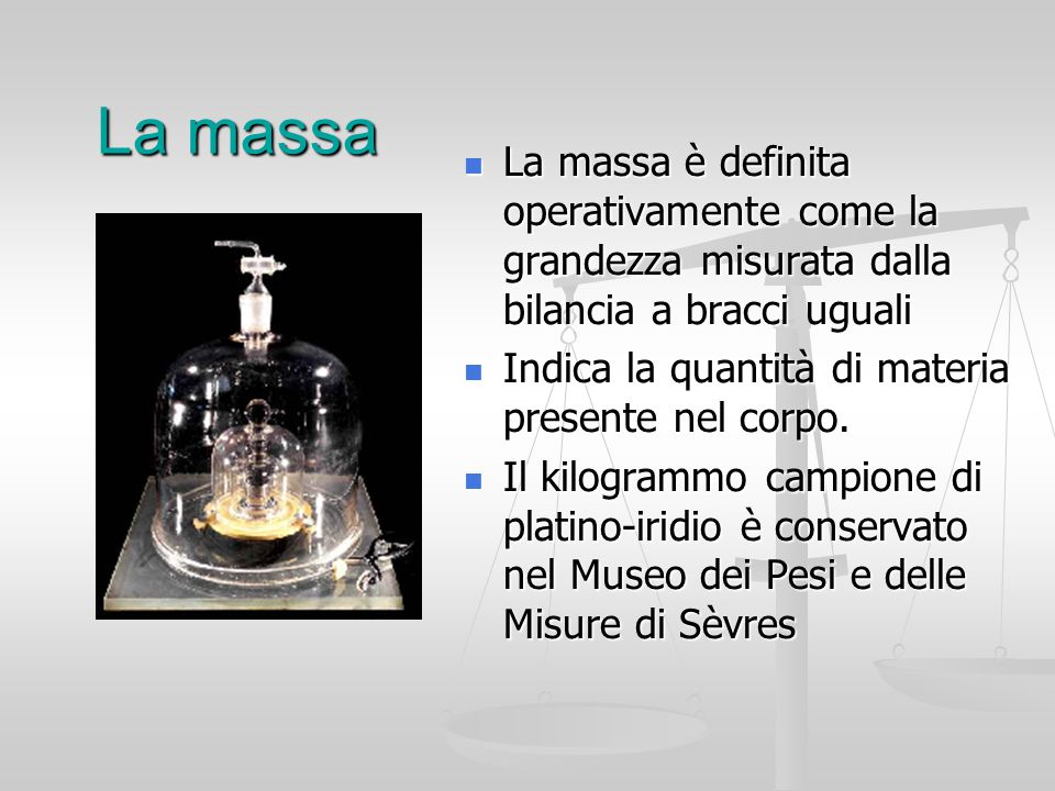 La massa La massa è definita operativamente come la grandezza misurata dalla bilancia a bracci uguali Indica la quantità di materia presente nel corpo.