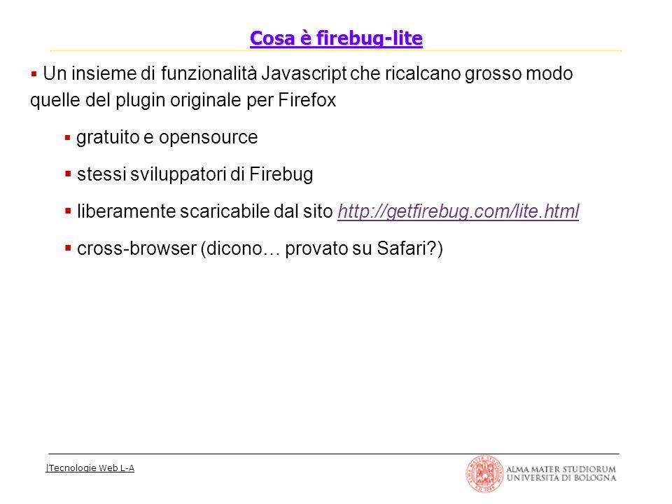 |Tecnologie Web L-A  Un insieme di funzionalità Javascript che ricalcano grosso modo quelle del plugin originale per Firefox  gratuito e opensource  stessi sviluppatori di Firebug  liberamente scaricabile dal sito http://getfirebug.com/lite.html  cross-browser (dicono… provato su Safari?) Cosa è firebug-lite