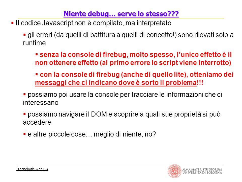 |Tecnologie Web L-A  Il codice Javascript non è compilato, ma interpretato  gli errori (da quelli di battitura a quelli di concetto!) sono rilevati