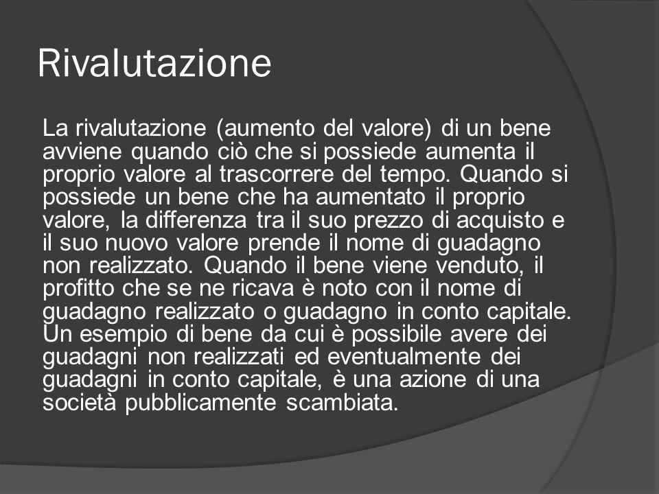 Rivalutazione La rivalutazione (aumento del valore) di un bene avviene quando ciò che si possiede aumenta il proprio valore al trascorrere del tempo.