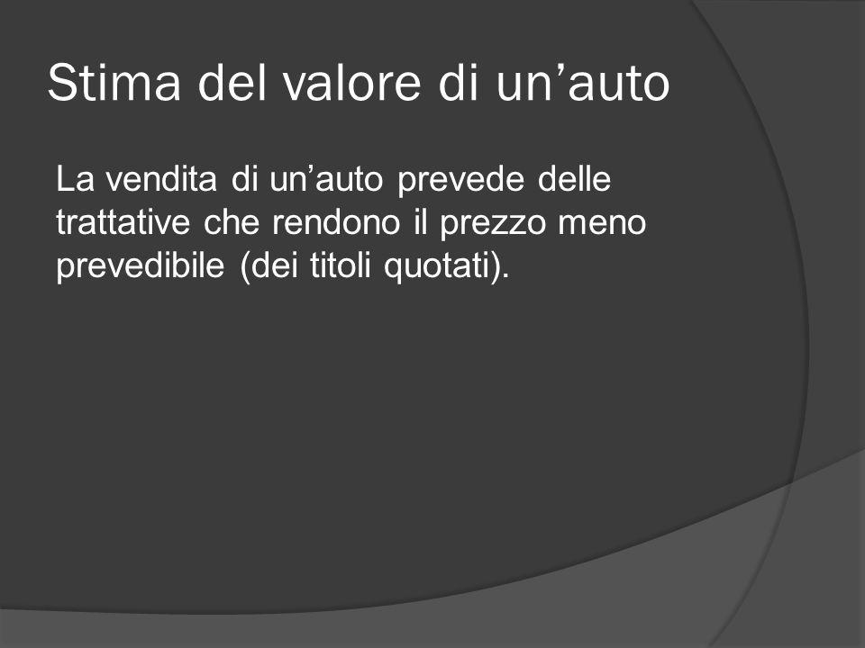 Stima del valore di un'auto La vendita di un'auto prevede delle trattative che rendono il prezzo meno prevedibile (dei titoli quotati).