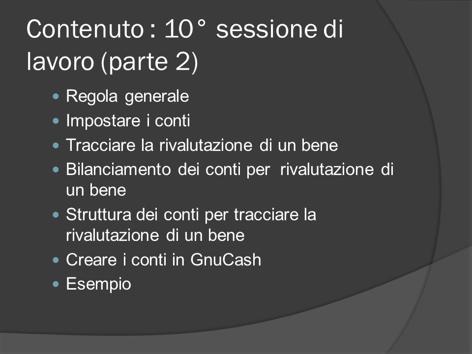 Contenuto : 10° sessione di lavoro (parte 2) Regola generale Impostare i conti Tracciare la rivalutazione di un bene Bilanciamento dei conti per rivalutazione di un bene Struttura dei conti per tracciare la rivalutazione di un bene Creare i conti in GnuCash Esempio