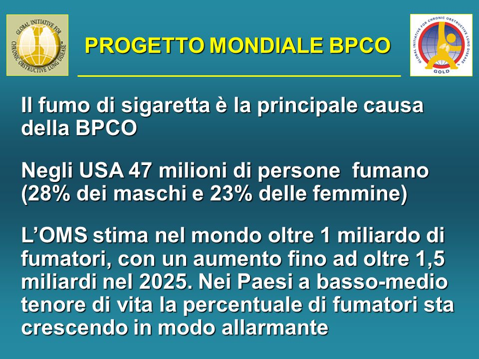 PROGETTO MONDIALE BPCO Il fumo di sigaretta è la principale causa della BPCO Negli USA 47 milioni di persone fumano (28% dei maschi e 23% delle femmine) L'OMS stima nel mondo oltre 1 miliardo di fumatori, con un aumento fino ad oltre 1,5 miliardi nel 2025.