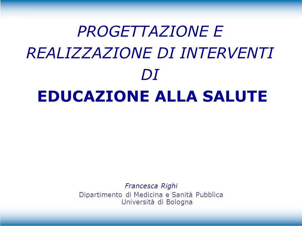 Francesca Righi Università di Bologna EDUCAZIONE ALLA SALUTE E' un intervento che ha come obiettivo dare informazioni e modificare atteggiamenti e comportamenti dei singoli soggetti Quindi………………… E' un intervento di comunicazione, che permette di acquisire strumenti per migliorare la salute