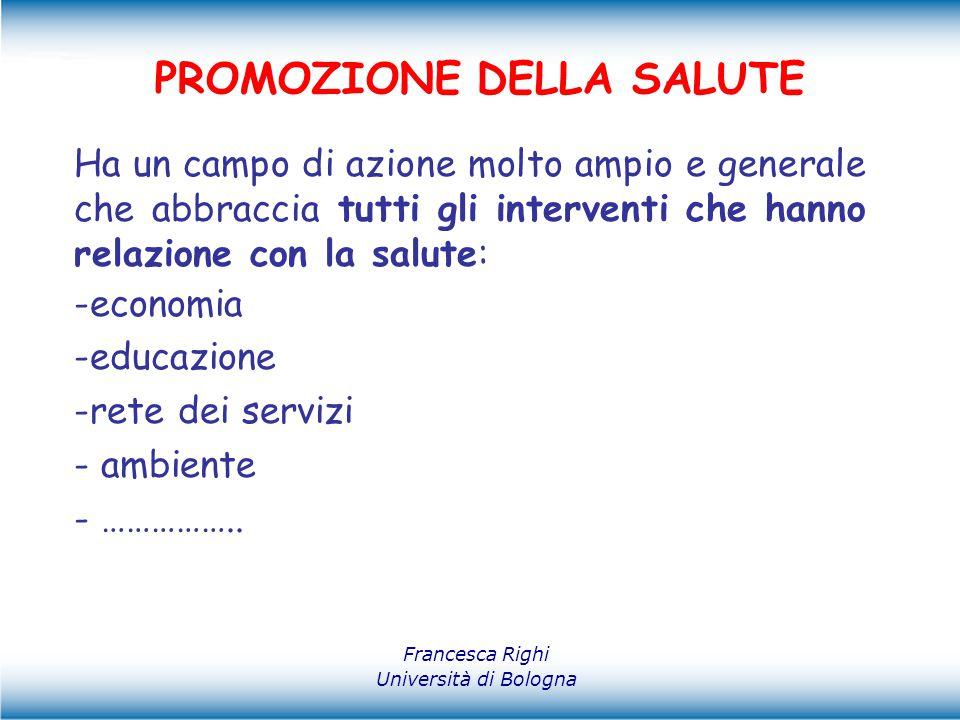 Francesca Righi Università di Bologna PROMOZIONE DELLA SALUTE Ha un campo di azione molto ampio e generale che abbraccia tutti gli interventi che hann