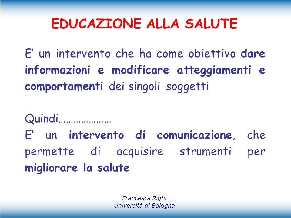 Francesca Righi Università di Bologna EDUCAZIONE ALLA SALUTE E' un intervento che ha come obiettivo dare informazioni e modificare atteggiamenti e com