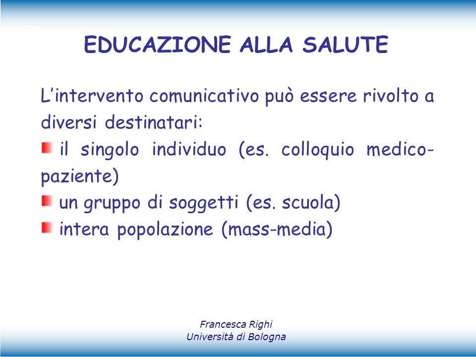Francesca Righi Università di Bologna EDUCAZIONE ALLA SALUTE L'intervento comunicativo può essere rivolto a diversi destinatari: il singolo individuo