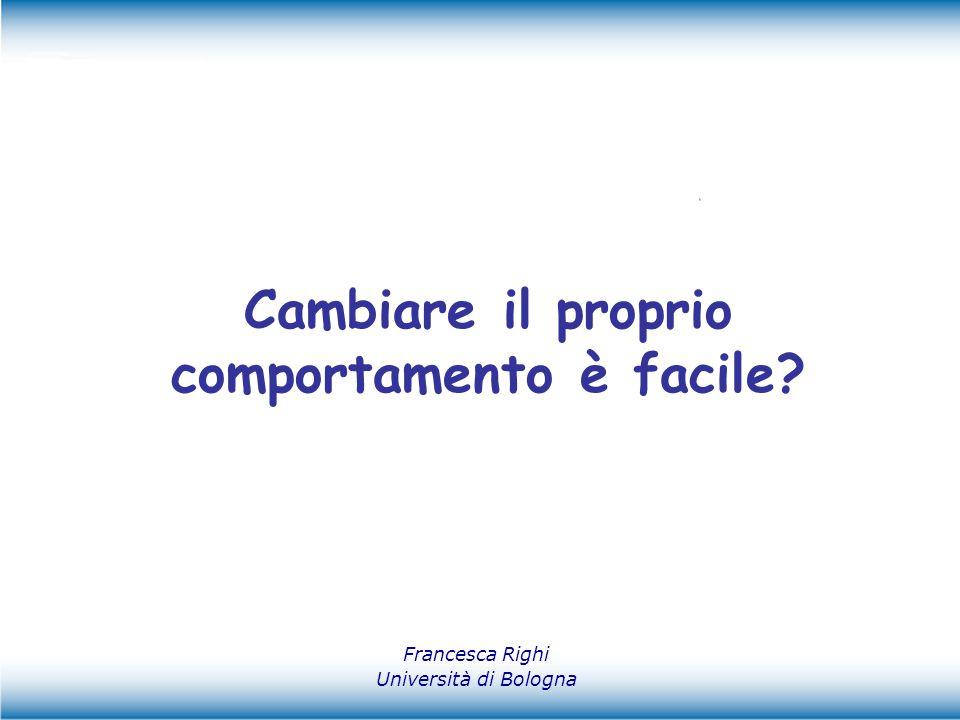 Francesca Righi Università di Bologna Cambiare il proprio comportamento è facile?