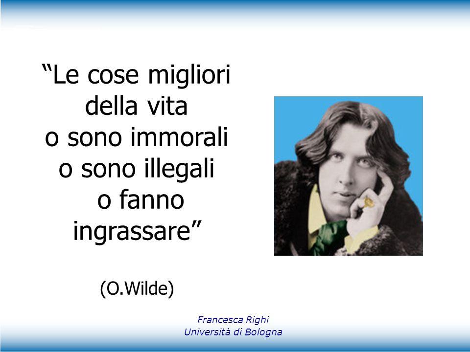 """Francesca Righi Università di Bologna """"Le cose migliori della vita o sono immorali o sono illegali o fanno ingrassare"""" (O.Wilde)"""