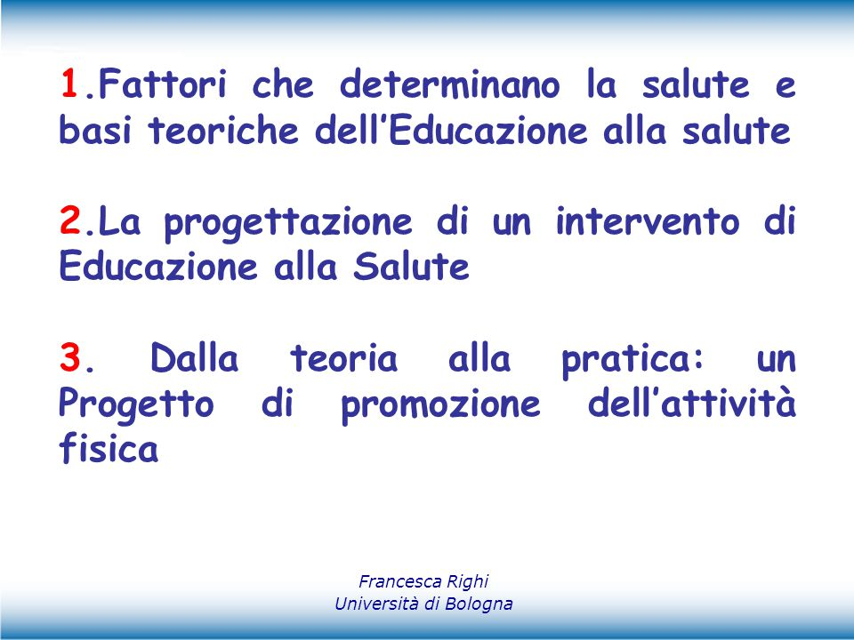 Definizioni di salute…… Francesca Righi Università di Bologna ……Uno stato di completo benessere fisico, mentale e sociale che non consiste soltanto nell'assenza di malattia o di infermità (Organizzazione Mondiale della Sanità)