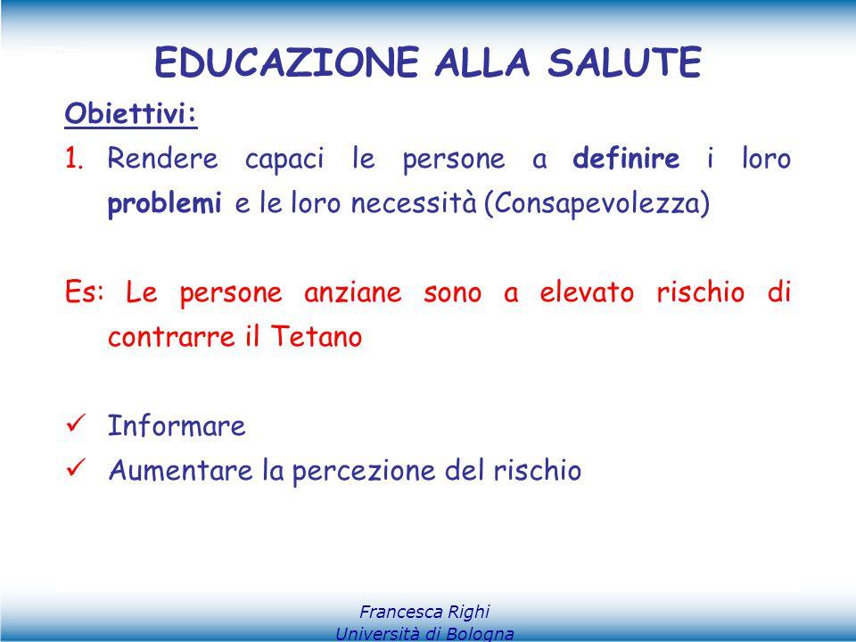 Francesca Righi Università di Bologna EDUCAZIONE ALLA SALUTE Obiettivi: 1.Rendere capaci le persone a definire i loro problemi e le loro necessità (Co